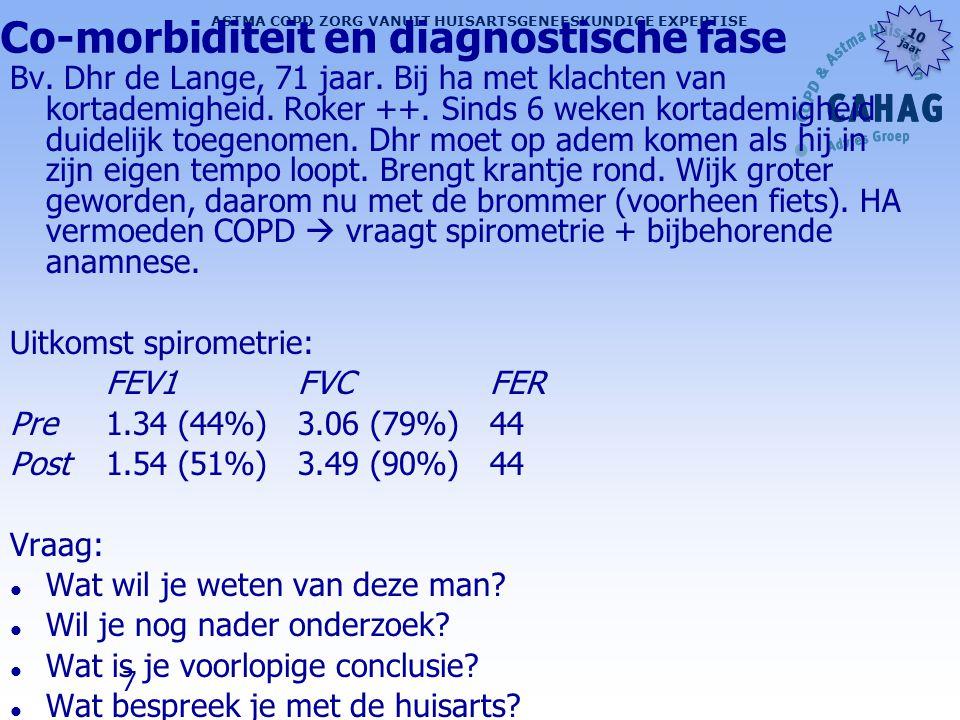 38 ASTMA COPD ZORG VANUIT HUISARTSGENEESKUNDIGE EXPERTISE 10 jaar 10 jaar Co-morbiditeiten (depressie) l Tussen de 15 % (licht tot matig COPD) en 25 % (ernstig-zeer ernstig COPD) (controlegroep 6 %) l Jongeren > ouderen l Opsporing: bij COPD-diagnostiek/controles altijd de kwaliteit van leven nagaan l Hogere CCQ score (bv.