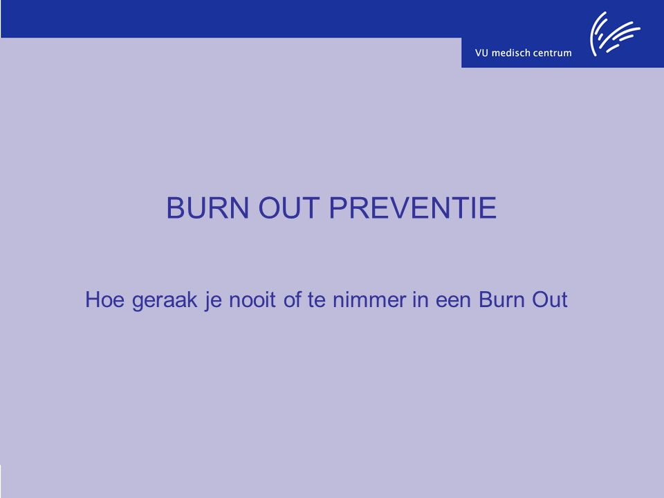 BURN OUT PREVENTIE Hoe geraak je nooit of te nimmer in een Burn Out