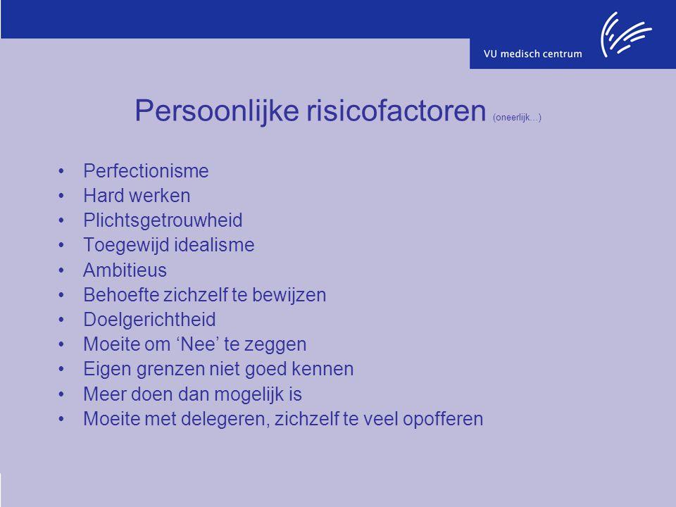 Persoonlijke risicofactoren (oneerlijk…) Perfectionisme Hard werken Plichtsgetrouwheid Toegewijd idealisme Ambitieus Behoefte zichzelf te bewijzen Doe