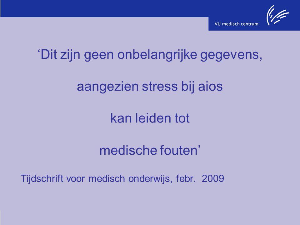 'Dit zijn geen onbelangrijke gegevens, aangezien stress bij aios kan leiden tot medische fouten' Tijdschrift voor medisch onderwijs, febr. 2009