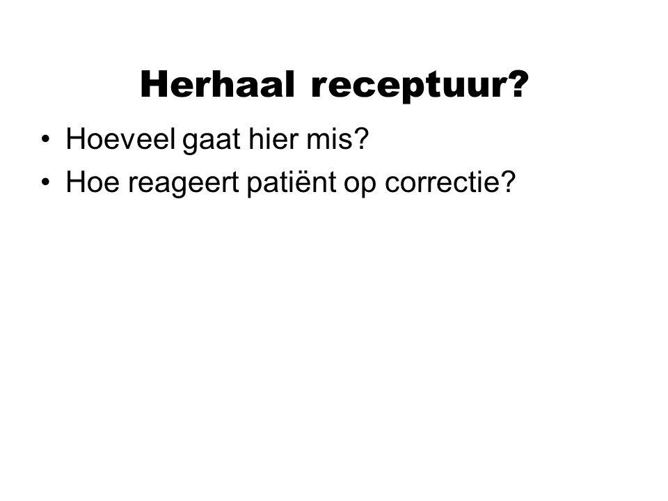 Herhaal receptuur? Hoeveel gaat hier mis? Hoe reageert patiënt op correctie?
