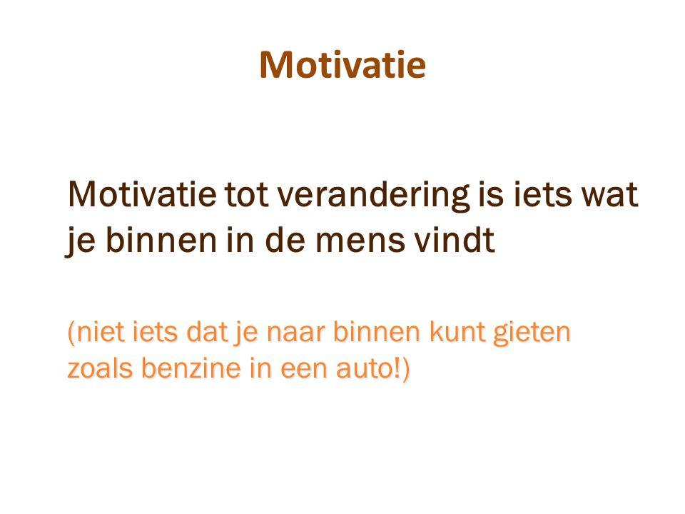 Motivatie Motivatie tot verandering is iets wat je binnen in de mens vindt (niet iets dat je naar binnen kunt gieten zoals benzine in een auto!)