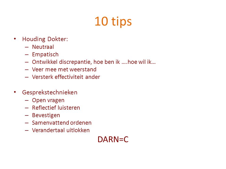 10 tips Houding Dokter: – Neutraal – Empatisch – Ontwikkel discrepantie, hoe ben ik ….hoe wil ik… – Veer mee met weerstand – Versterk effectiviteit ander Gesprekstechnieken – Open vragen – Reflectief luisteren – Bevestigen – Samenvattend ordenen – Verandertaal uitlokken DARN=C