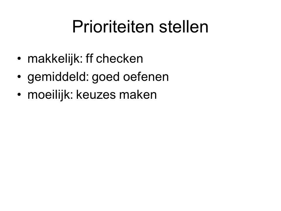 Prioriteiten stellen makkelijk: ff checken gemiddeld: goed oefenen moeilijk: keuzes maken