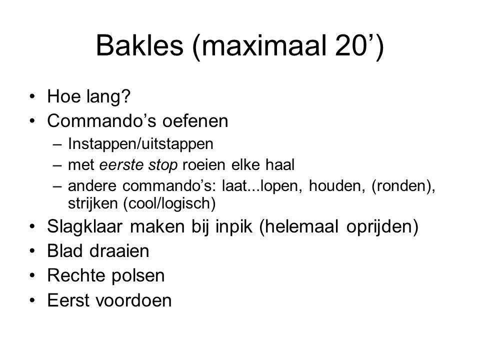 Bakles (maximaal 20') Hoe lang? Commando's oefenen –Instappen/uitstappen –met eerste stop roeien elke haal –andere commando's: laat...lopen, houden, (
