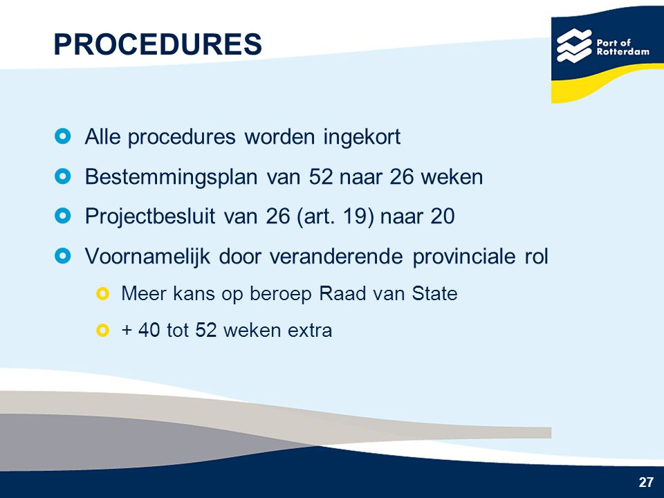 27 PROCEDURES  Alle procedures worden ingekort  Bestemmingsplan van 52 naar 26 weken  Projectbesluit van 26 (art. 19) naar 20  Voornamelijk door v