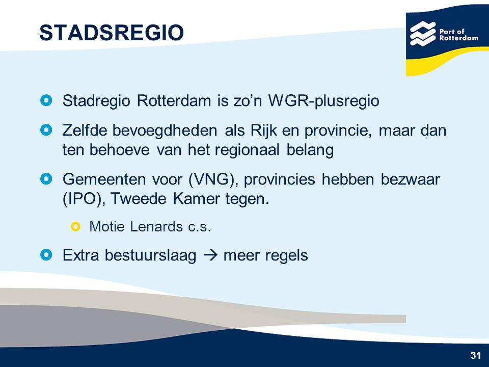 31 STADSREGIO  Stadregio Rotterdam is zo'n WGR-plusregio  Zelfde bevoegdheden als Rijk en provincie, maar dan ten behoeve van het regionaal belang  Gemeenten voor (VNG), provincies hebben bezwaar (IPO), Tweede Kamer tegen.
