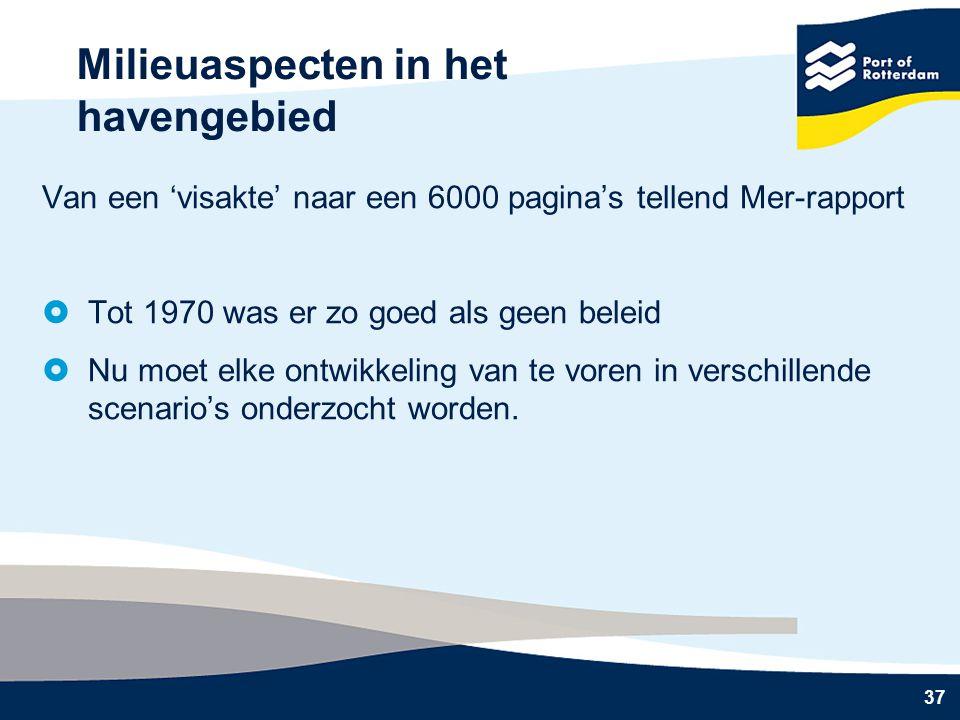 37 Milieuaspecten in het havengebied Van een 'visakte' naar een 6000 pagina's tellend Mer-rapport  Tot 1970 was er zo goed als geen beleid  Nu moet elke ontwikkeling van te voren in verschillende scenario's onderzocht worden.