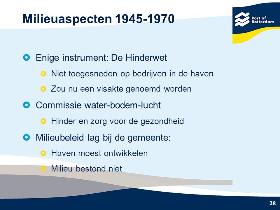 38 Milieuaspecten 1945-1970  Enige instrument: De Hinderwet  Niet toegesneden op bedrijven in de haven  Zou nu een visakte genoemd worden  Commissie water-bodem-lucht  Hinder en zorg voor de gezondheid  Milieubeleid lag bij de gemeente:  Haven moest ontwikkelen  Milieu bestond niet