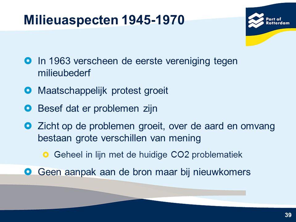39 Milieuaspecten 1945-1970  In 1963 verscheen de eerste vereniging tegen milieubederf  Maatschappelijk protest groeit  Besef dat er problemen zijn  Zicht op de problemen groeit, over de aard en omvang bestaan grote verschillen van mening  Geheel in lijn met de huidige CO2 problematiek  Geen aanpak aan de bron maar bij nieuwkomers