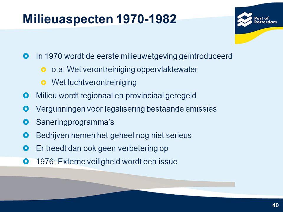 40 Milieuaspecten 1970-1982  In 1970 wordt de eerste milieuwetgeving geïntroduceerd  o.a. Wet verontreiniging oppervlaktewater  Wet luchtverontrein