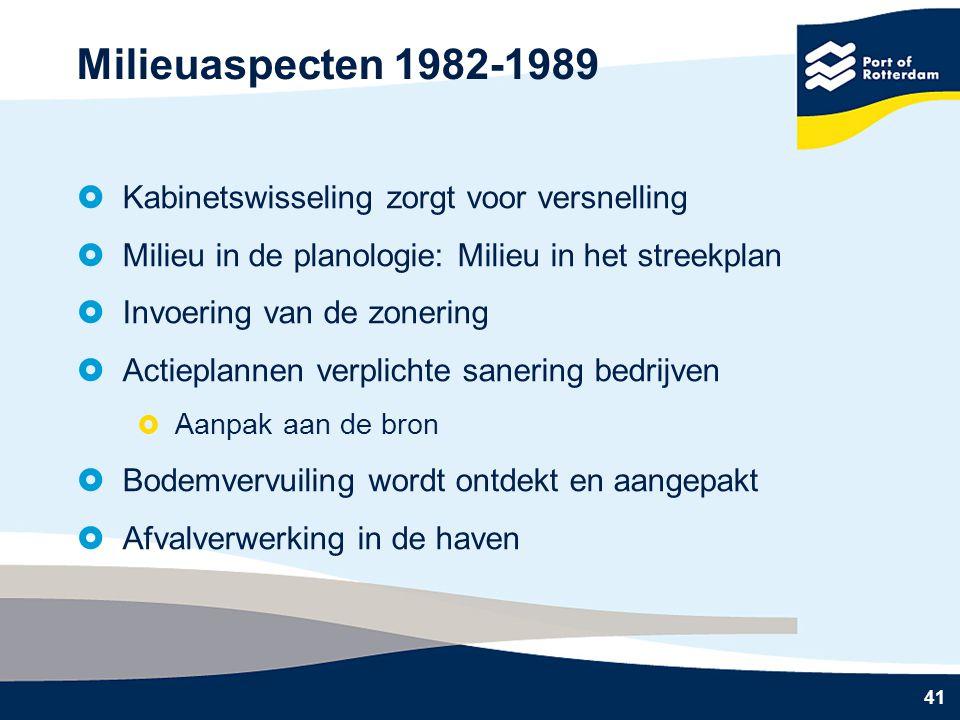 41 Milieuaspecten 1982-1989  Kabinetswisseling zorgt voor versnelling  Milieu in de planologie: Milieu in het streekplan  Invoering van de zonering  Actieplannen verplichte sanering bedrijven  Aanpak aan de bron  Bodemvervuiling wordt ontdekt en aangepakt  Afvalverwerking in de haven