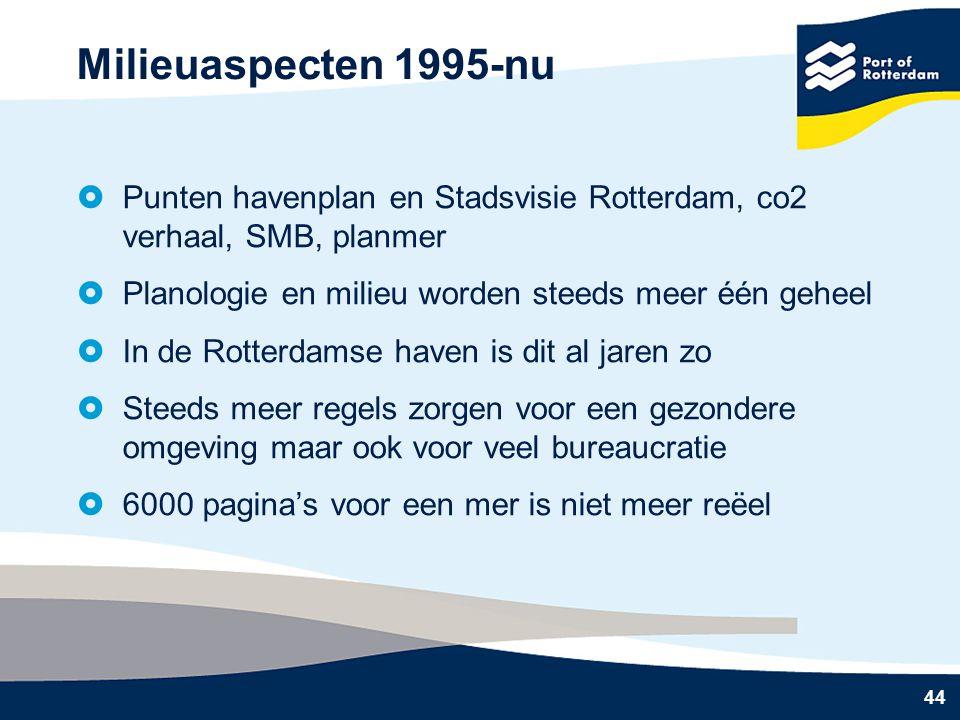 44 Milieuaspecten 1995-nu  Punten havenplan en Stadsvisie Rotterdam, co2 verhaal, SMB, planmer  Planologie en milieu worden steeds meer één geheel  In de Rotterdamse haven is dit al jaren zo  Steeds meer regels zorgen voor een gezondere omgeving maar ook voor veel bureaucratie  6000 pagina's voor een mer is niet meer reëel