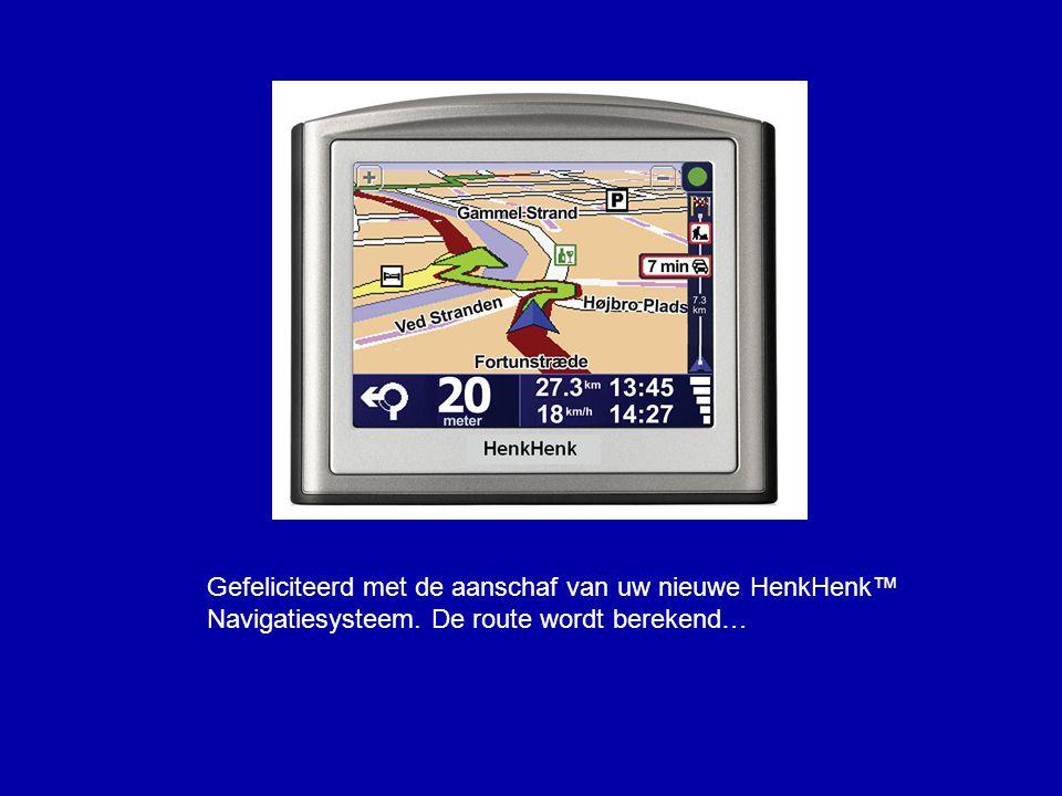 Gefeliciteerd met de aanschaf van uw nieuwe HenkHenk™ Navigatiesysteem. De route wordt berekend…