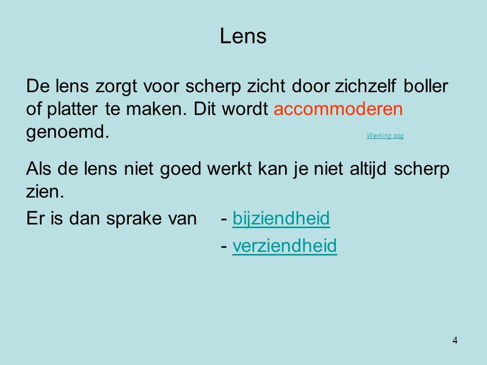 4 Lens De lens zorgt voor scherp zicht door zichzelf boller of platter te maken. Dit wordt accommoderen genoemd. Werking oog Werking oog Als de lens n