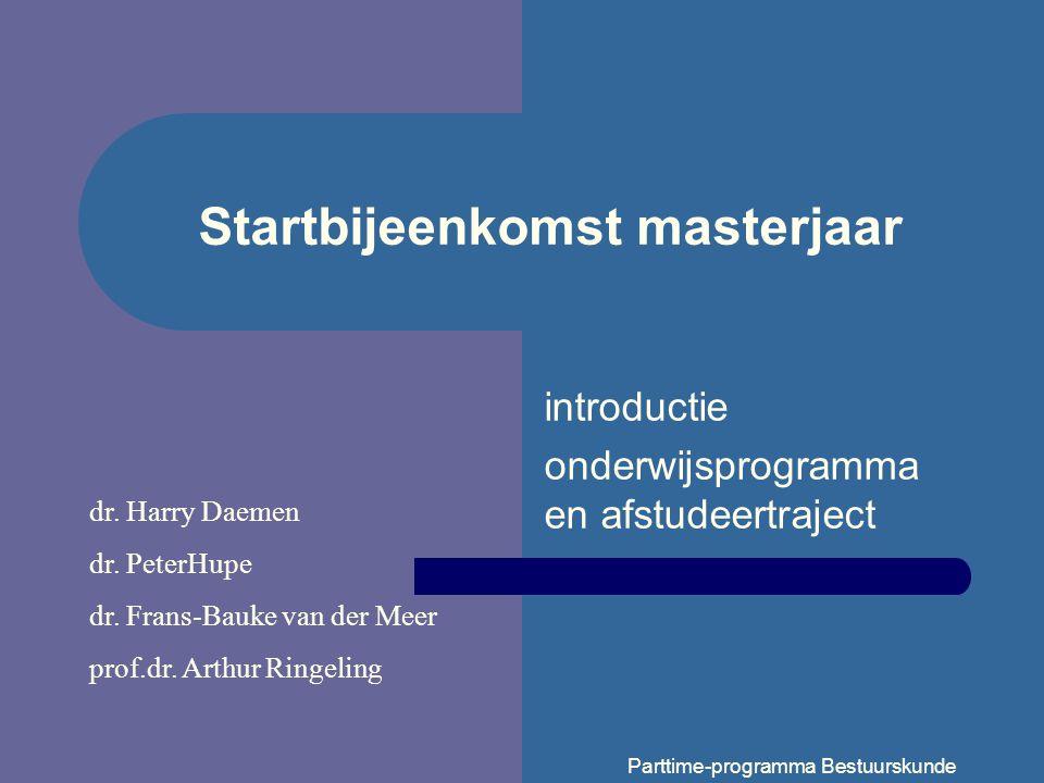 Parttime-programma Bestuurskunde Startbijeenkomst masterjaar introductie onderwijsprogramma en afstudeertraject dr.