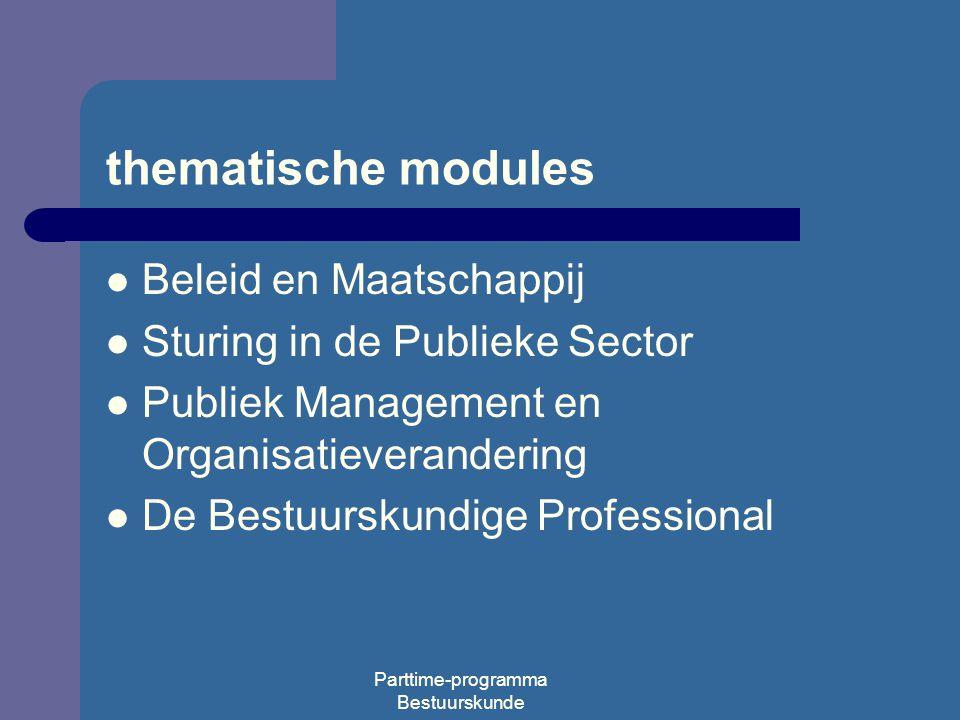 Parttime-programma Bestuurskunde thematische modules Beleid en Maatschappij Sturing in de Publieke Sector Publiek Management en Organisatieverandering De Bestuurskundige Professional