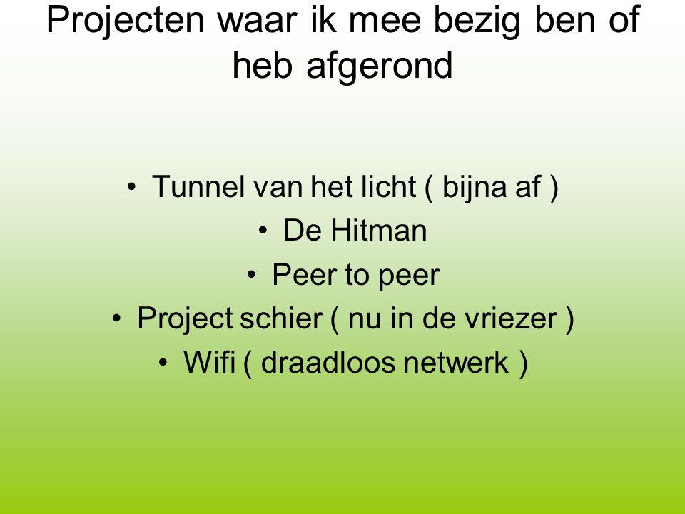 Projecten waar ik mee bezig ben of heb afgerond Tunnel van het licht ( bijna af ) De Hitman Peer to peer Project schier ( nu in de vriezer ) Wifi ( dr