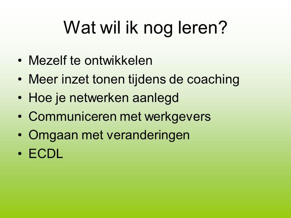Wat wil ik nog leren? Mezelf te ontwikkelen Meer inzet tonen tijdens de coaching Hoe je netwerken aanlegd Communiceren met werkgevers Omgaan met veran