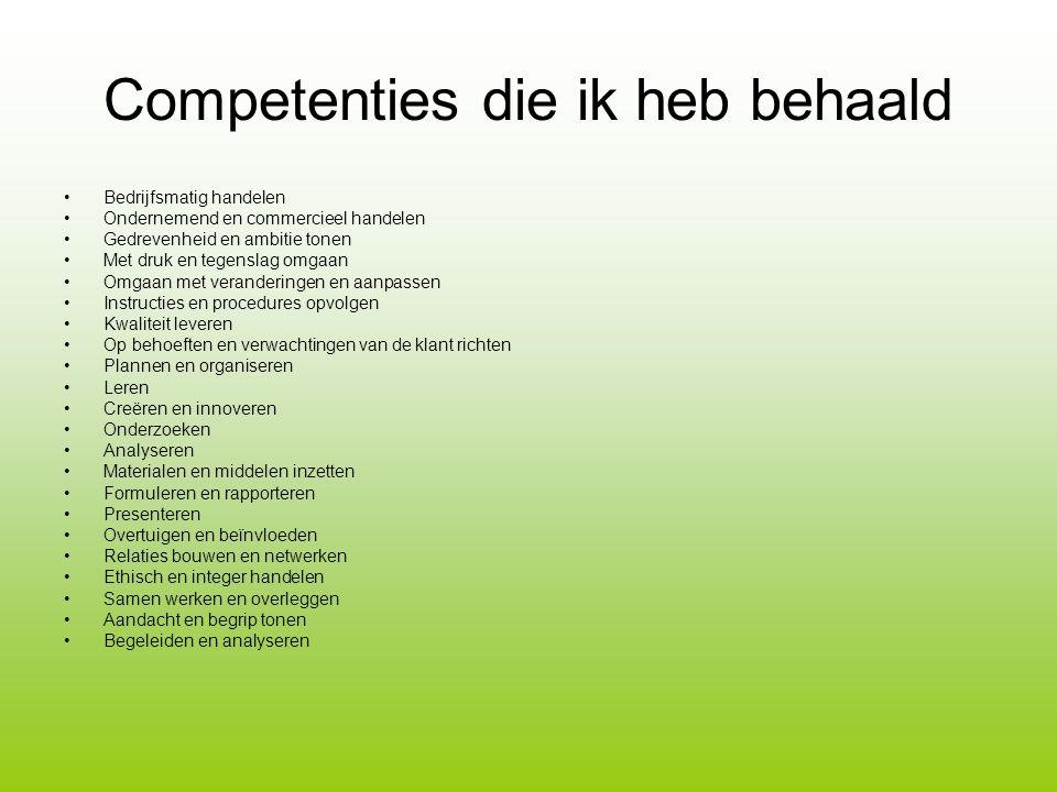 Competenties die ik heb behaald Bedrijfsmatig handelen Ondernemend en commercieel handelen Gedrevenheid en ambitie tonen Met druk en tegenslag omgaan