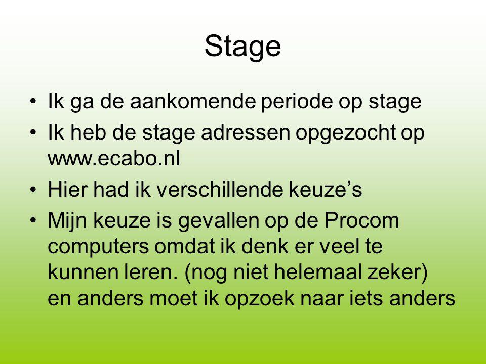 Stage Ik ga de aankomende periode op stage Ik heb de stage adressen opgezocht op www.ecabo.nl Hier had ik verschillende keuze's Mijn keuze is gevallen