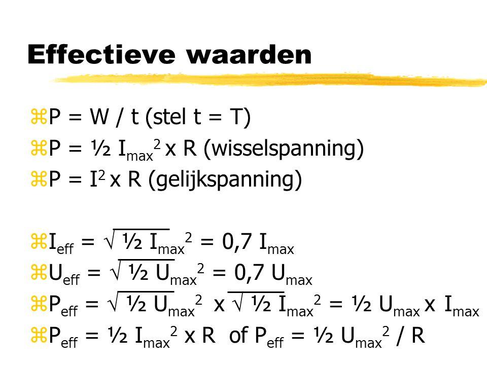 Effectieve waarden zP = W / t (stel t = T) zP = ½ I max 2 x R (wisselspanning) zP = I 2 x R (gelijkspanning) zI eff =  ½ I max 2 = 0,7 I max zU eff =