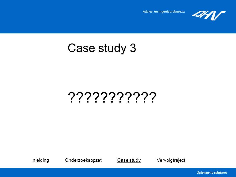 Case study 3 ??????????? Inleiding Onderzoeksopzet Case study Vervolgtraject