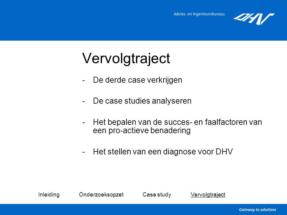 Vervolgtraject -De derde case verkrijgen -De case studies analyseren -Het bepalen van de succes- en faalfactoren van een pro-actieve benadering -Het s