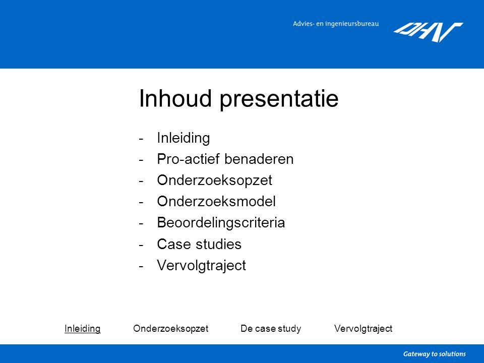 Inhoud presentatie -Inleiding -Pro-actief benaderen -Onderzoeksopzet -Onderzoeksmodel -Beoordelingscriteria -Case studies -Vervolgtraject Inleiding On