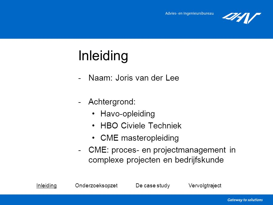 Inleiding -Naam: Joris van der Lee -Achtergrond: Havo-opleiding HBO Civiele Techniek CME masteropleiding -CME: proces- en projectmanagement in complex