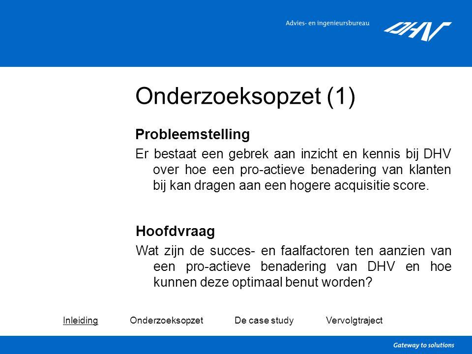 Onderzoeksopzet (1) Probleemstelling Er bestaat een gebrek aan inzicht en kennis bij DHV over hoe een pro-actieve benadering van klanten bij kan drage