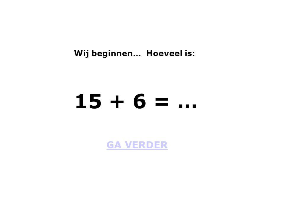 Wij beginnen… Hoeveel is: GA VERDER 15 + 6 = …