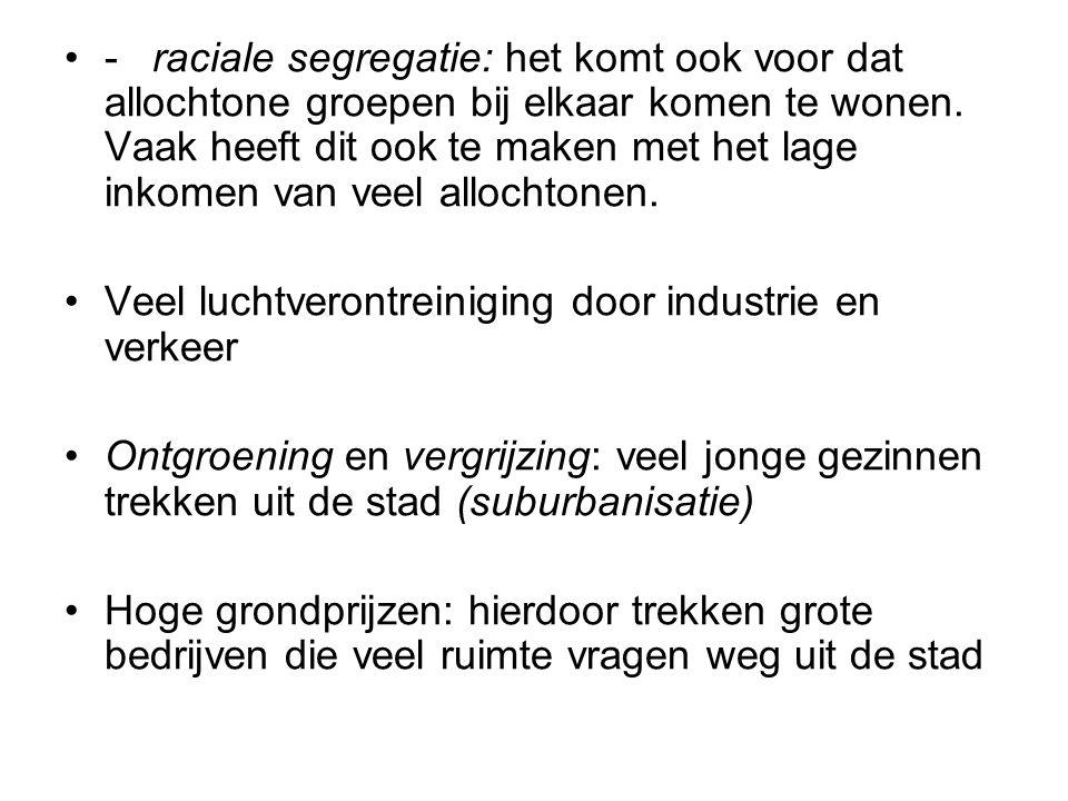 - raciale segregatie: het komt ook voor dat allochtone groepen bij elkaar komen te wonen. Vaak heeft dit ook te maken met het lage inkomen van veel al