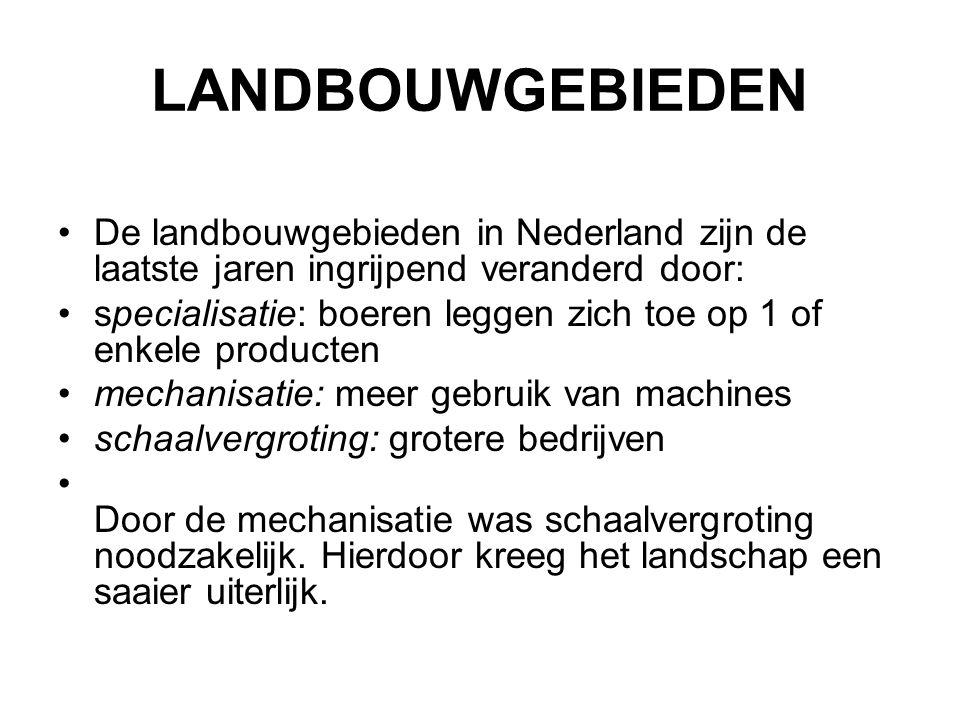 LANDBOUWGEBIEDEN De landbouwgebieden in Nederland zijn de laatste jaren ingrijpend veranderd door: specialisatie: boeren leggen zich toe op 1 of enkele producten mechanisatie: meer gebruik van machines schaalvergroting: grotere bedrijven Door de mechanisatie was schaalvergroting noodzakelijk.
