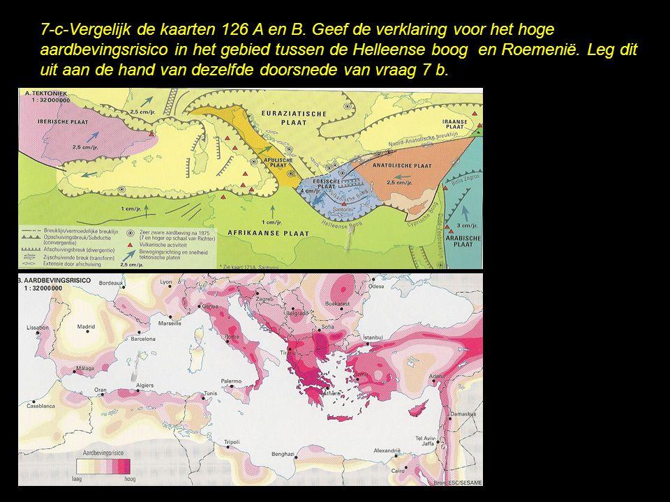 7-c-Vergelijk de kaarten 126 A en B. Geef de verklaring voor het hoge aardbevingsrisico in het gebied tussen de Helleense boog en Roemenië. Leg dit ui