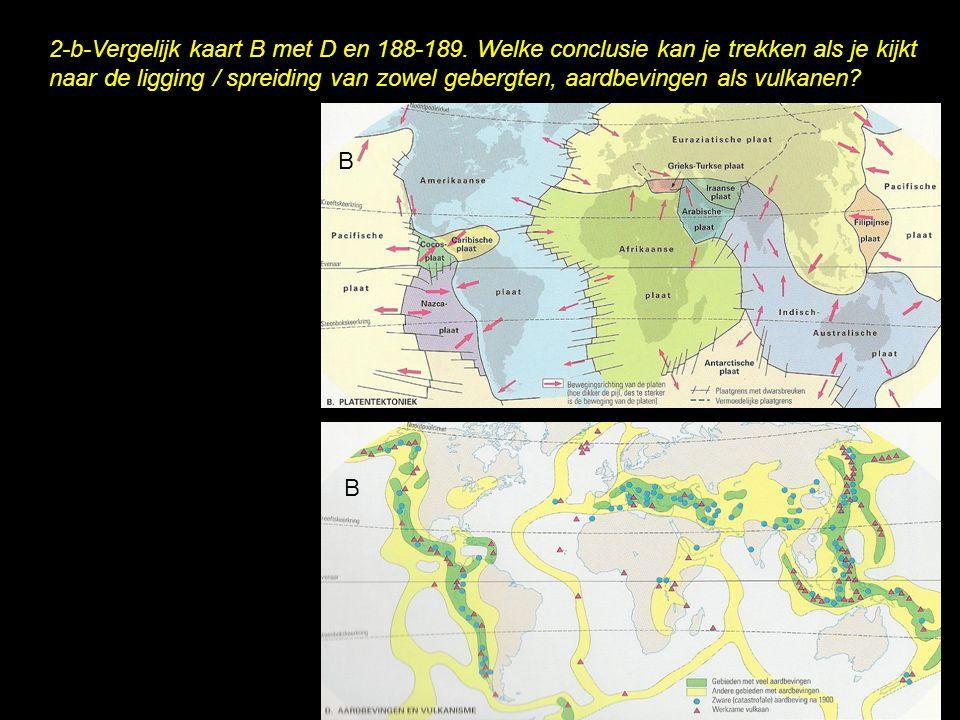 2-b-Vergelijk kaart B met D en 188-189. Welke conclusie kan je trekken als je kijkt naar de ligging / spreiding van zowel gebergten, aardbevingen als