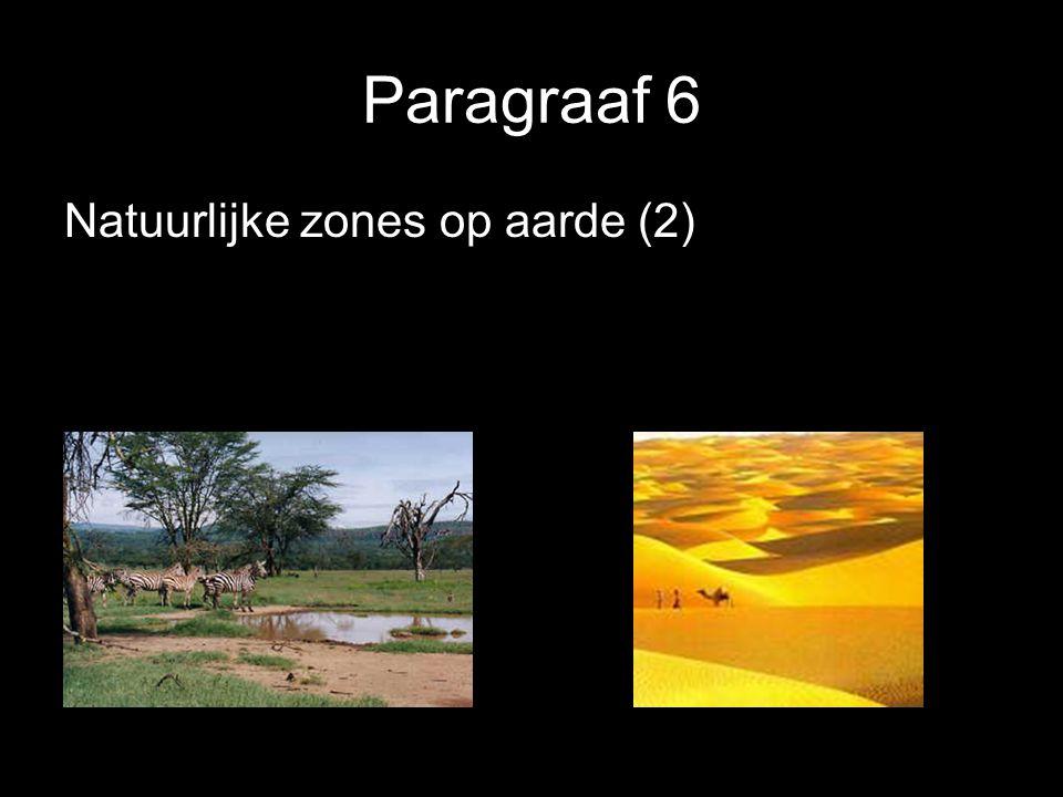 §6 Natuurlijke zones op aarde (2) Verschil in vegetatie ontstaat ook door neerslagverschillen  Tropisch regenwoud  Savanne  Steppe  Woestijn