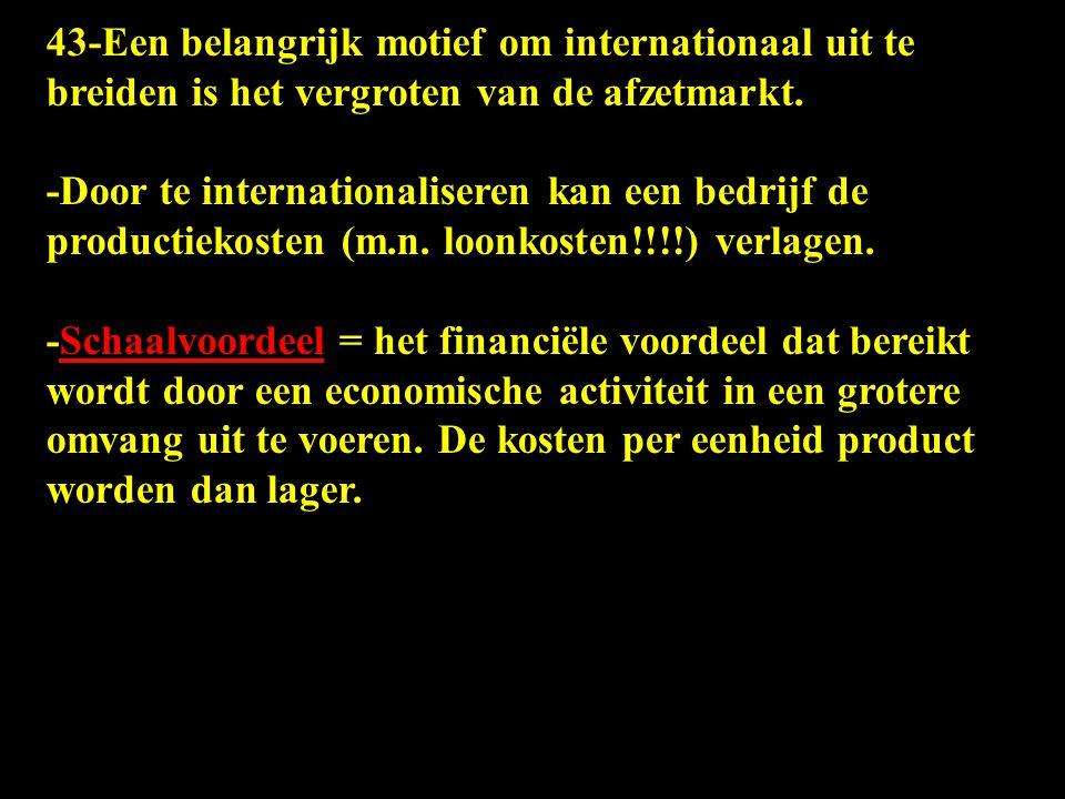 43-Een belangrijk motief om internationaal uit te breiden is het vergroten van de afzetmarkt. -Door te internationaliseren kan een bedrijf de producti
