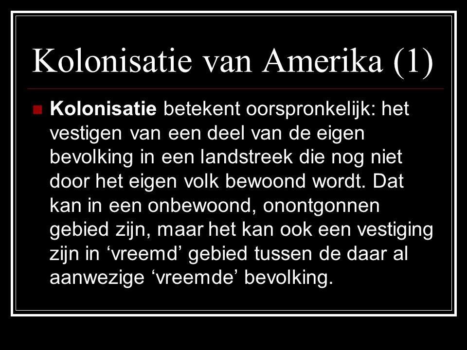 Kolonisatie van Amerika (1) Kolonisatie betekent oorspronkelijk: het vestigen van een deel van de eigen bevolking in een landstreek die nog niet door het eigen volk bewoond wordt.