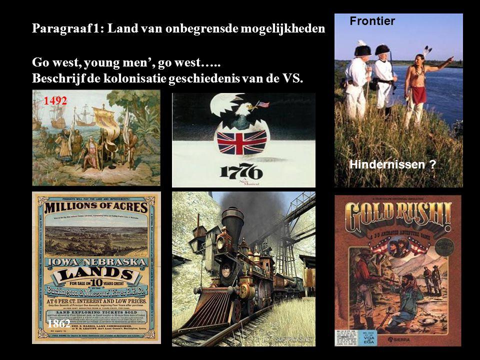 Paragraaf 1: Land van onbegrensde mogelijkheden Go west, young men', go west….. Beschrijf de kolonisatie geschiedenis van de VS. 1492 Frontier 1862 14