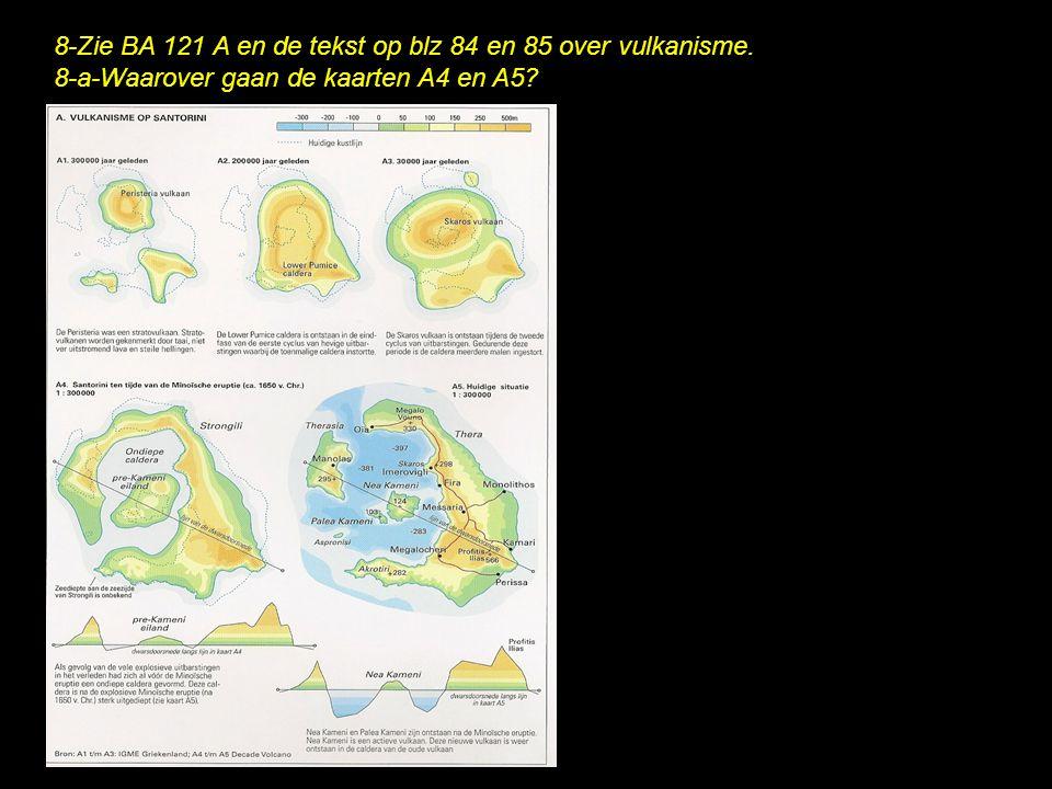 8-Zie BA 121 A en de tekst op blz 84 en 85 over vulkanisme. 8-a-Waarover gaan de kaarten A4 en A5?