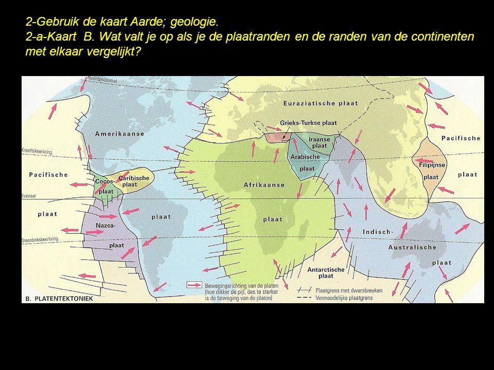 2-Gebruik de kaart Aarde; geologie. 2-a-Kaart B. Wat valt je op als je de plaatranden en de randen van de continenten met elkaar vergelijkt?