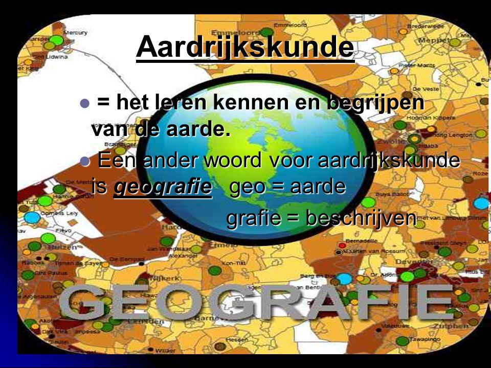 Aardrijkskunde = het leren kennen en begrijpen van de aarde. = het leren kennen en begrijpen van de aarde. Een ander woord voor aardrijkskunde is geog