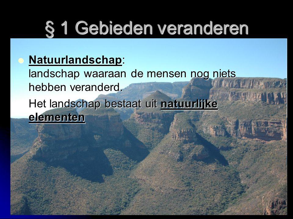§ 1 Gebieden veranderen Natuurlandschap: landschap waaraan de mensen nog niets hebben veranderd. Natuurlandschap: landschap waaraan de mensen nog niet