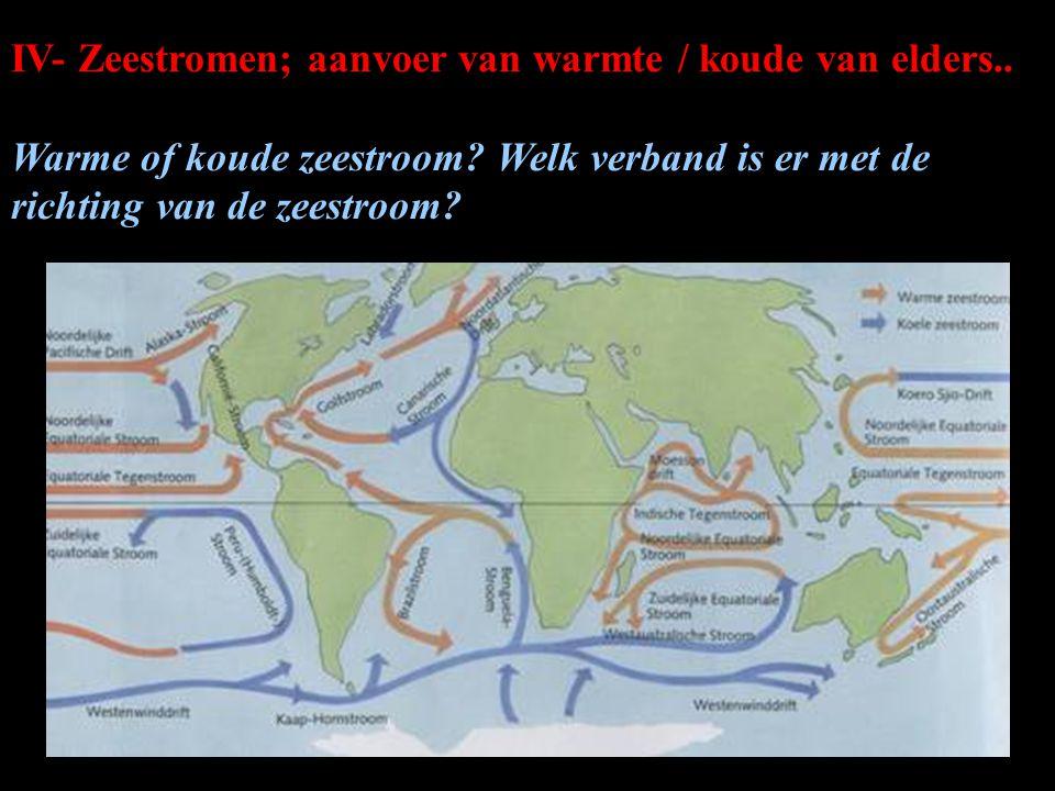 IV- Zeestromen; aanvoer van warmte / koude van elders.. Warme of koude zeestroom? Welk verband is er met de richting van de zeestroom?