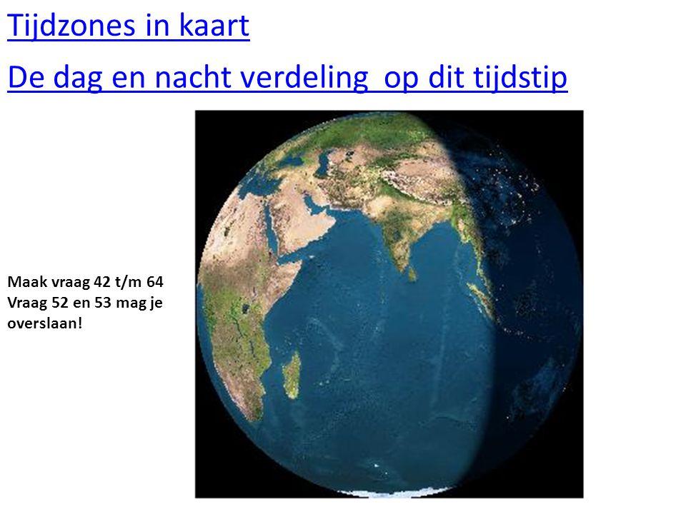 Tijdzones in kaart De dag en nacht verdeling op dit tijdstip Maak vraag 42 t/m 64 Vraag 52 en 53 mag je overslaan!