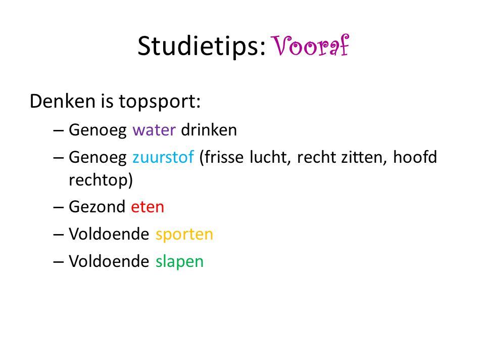 Studietips: Vooraf Denken is topsport: – Genoeg water drinken – Genoeg zuurstof (frisse lucht, recht zitten, hoofd rechtop) – Gezond eten – Voldoende sporten – Voldoende slapen