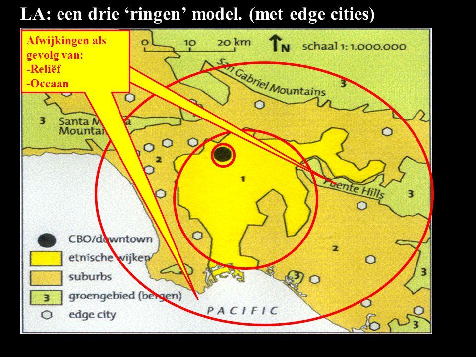 LA: een drie 'ringen' model. (met edge cities) Afwijkingen als gevolg van: -Reliëf -Oceaan Afwijkingen als gevolg van: -Reliëf -Oceaan