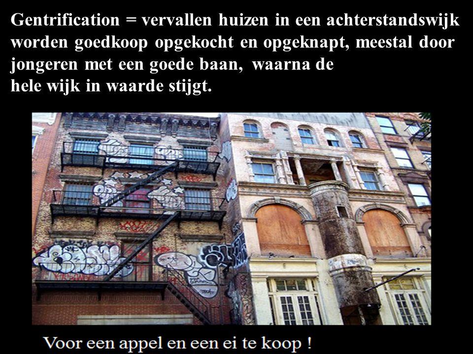 Gentrification = vervallen huizen in een achterstandswijk worden goedkoop opgekocht en opgeknapt, meestal door jongeren met een goede baan, waarna de
