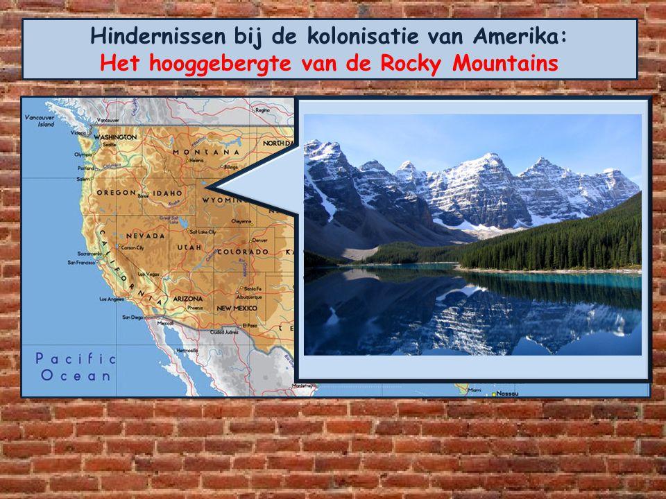 Hindernissen bij de kolonisatie van Amerika: Het hooggebergte van de Rocky Mountains De Rocky Mountains vormden een zware hindernis. Steile hellingen